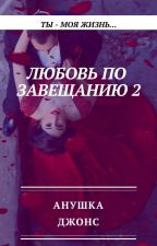 Любовь по завещанию 2: Ты - моя жизнь by AnushkaJones