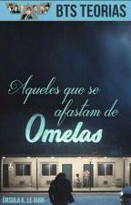 Aqueles que se afastam de Omelas by btsteorias