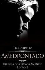 AMEDRONTADO - LIVRO 2 [COMPLETO] - Trilogia Irmãos Amâncio by LiaCordeiro