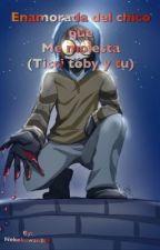 Enamorada del chico que me molesta (ticci toby y tu) by Nekokawaii342