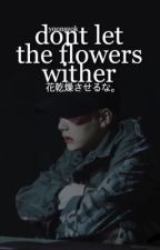 dont let the flowers wither   myg + jhs by stalkerkun