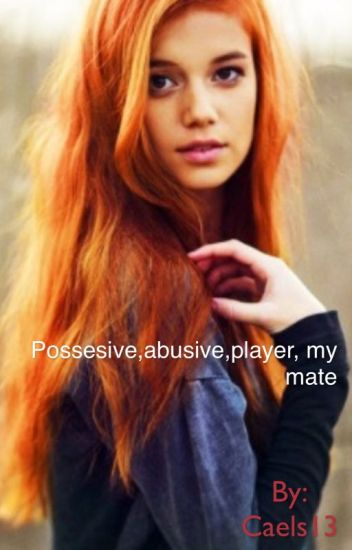 Possesive,abusive,player, my mate