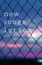 New Songs' Lyrics by geekleytte