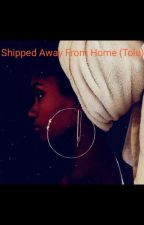 shipped away from home(tolu) by Ellarh__