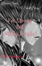 I'm Strong But Totally Fragile!! (one shot) by iamjhazmine