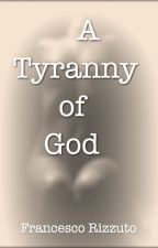 A TYRANNY OF GOD by Francesco_Rizzuto