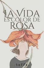 La Vida es Color de Rosa (Borrador) by teffo96