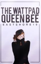 The Wattpad Queen Bee ♚ [d.m.] by Eastshore19