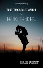 The Trouble with Being Tender by elliephanting