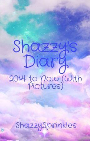 Shazzy's Diary (UPLOADING PICTURES) by ShazzySprinkles