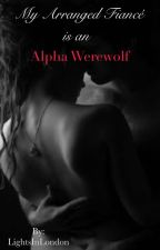 My Arranged Fiance Is An Alpha Werewolf [Book 1 of Alpha Mate Trilogy] by LightsInLondon