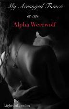 My Arranged Fiance Is An Alpha Werewolf [Book 1 of Alpha Mate Trilogy] by LightsInLondon