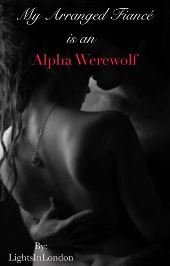 My Arranged Fiance Is An Alpha Werewolf [Book 1 of Alpha Mate Trilogy]