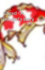 Caged - A pet-girl's story by Chaami