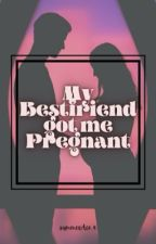 MY BESTFRIEND GOT ME PREGNANT by summerAce_4
