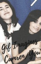 Camren/You ➳ Gif Imagines by KarlaJaneKordei