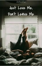 Just Love Me, Don't Leave Me (COMPLETED) // Tahap Revisi by penyembuhluka