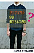 Friend or husband ? by annursyakirah97