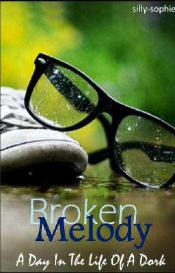 Broken Melody; A Day In The Life Of A Dork [COMPLETED]