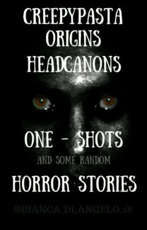 Creepypasta Origins,Headcanons, And One-Shots by Bianca_di_Angelo_18