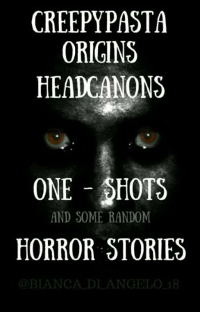 Creepypasta Origins ,Headcanons,One-Shots ,a Some Random Horror Stories by Bianca_di_Angelo_18