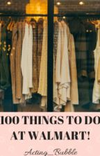 100 THINGS TO DO AT WALMART! by XX_Ollie_XX