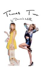 Times Two (A Taylor Swift Fanfic)  by damarismillerfanfic