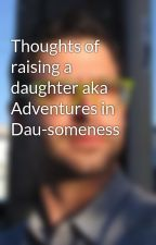 Thoughts of raising a daughter aka Adventures in Dau-someness by AronIsHere