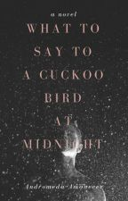 What To Say To A Cuckoo Bird At Midnight by anerdyhero