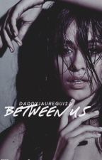 BETWEEN US    Camila/You by DaddyJauregui27