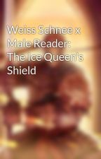 Weiss Schnee x Male Reader: The Ice Queen's Shield by UndesiredLeftovers