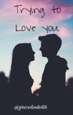 Trying To Love You (GAADA LANJUTANNYA) by gricelinletik