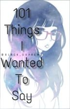 101 Things I Wanted To Say by azishyyy