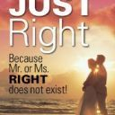Mr. or Ms. JUST Right: Because Mr. or Ms. Right  Does Not Ex