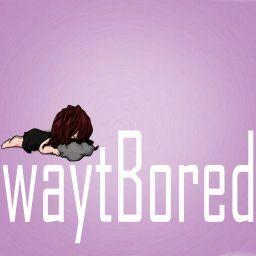 waytBored
